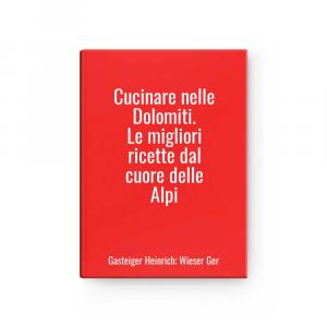 Cucinare nelle Dolomiti. Le migliori ricette dal cuore delle Alpi | Gasteiger Heinrich; Wieser Ger