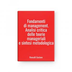 Fondamenti di management. Analisi critica delle teorie manageriali e sintesi metodologica | Roncalli Gustavo