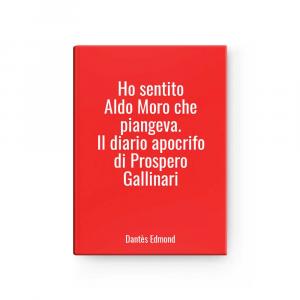 Ho sentito Aldo Moro che piangeva. Il diario apocrifo di Prospero Gallinari | Dantès Edmond