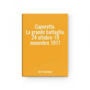 Caporetto. La grande battaglia. 24 ottobre-19 novembre 1917 | Jori Francesco