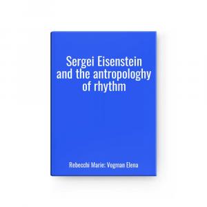 Sergei Eisenstein and the antropologhy of rhythm   Rebecchi Marie; Vogman Elena