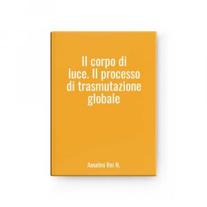 Il corpo di luce. Il processo di trasmutazione globale   Anselmi Rei N.