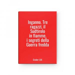 Inganno. Tre ragazzi, il Sudtirolo in fiamme, i segreti della Guerra fredda | Gruber Lilli
