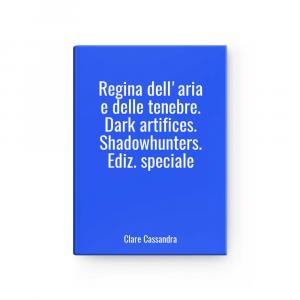 Regina dell'aria e delle tenebre. Dark artifices. Shadowhunters. Ediz. speciale | Clare Cassandra