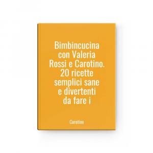Bimbincucina con Valeria Rossi e Carotino. 20 ricette semplici sane e divertenti da fare i | Carotino