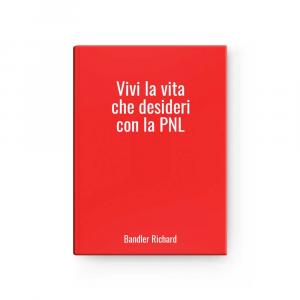 Vivi la vita che desideri con la PNL | Bandler Richard
